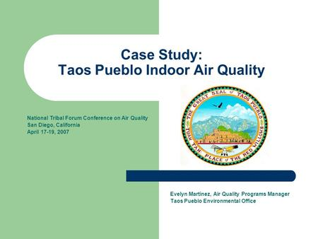Case Study: Taos Pueblo Indoor Air Quality Evelyn Martinez, Air Quality Programs Manager Taos Pueblo Environmental Office National Tribal Forum Conference.