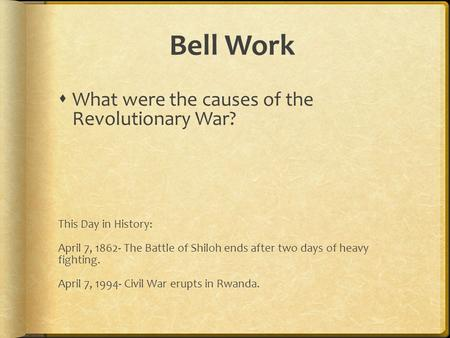 Bell Work  What were the causes of the Revolutionary War? This Day in History: April 7, 1862- The Battle of Shiloh ends after two days of heavy fighting.