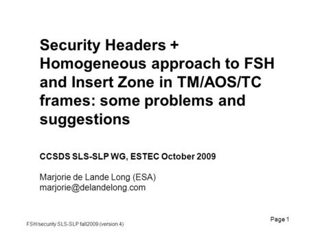 FSH/security SLS-SLP fall2009 (version 4) Page 1 Security Headers + Homogeneous approach to FSH and Insert Zone in TM/AOS/TC frames: some problems and.