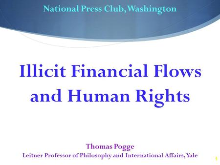 1 National Press Club, Washington Thomas Pogge Leitner Professor of Philosophy and International Affairs, Yale Illicit Financial Flows and Human Rights.