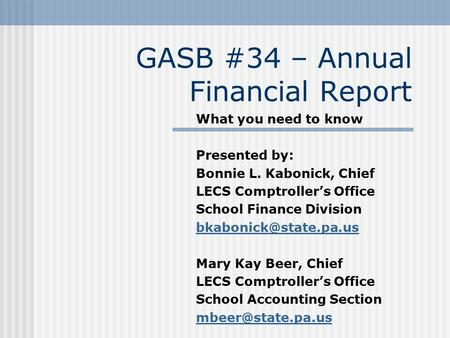 GASB #34 – Annual Financial Report What you need to know Presented by: Bonnie L. Kabonick, Chief LECS Comptroller's Office School Finance Division