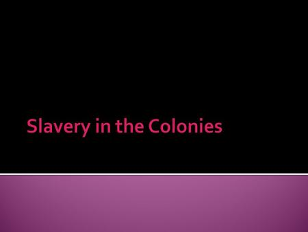  Lesson Title: What is Slavery?  Objective:  I will know (knowledge): How slavery came to the American colonies and what it looked like for all the.
