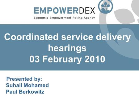 Coordinated service delivery hearings 03 February 2010 P Presented by: Suhail Mohamed Paul Berkowitz.