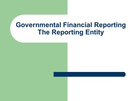 Governmental Financial Reporting The Reporting Entity.