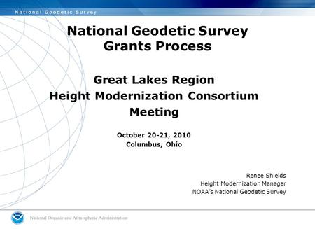 National Geodetic Survey Grants Process Great Lakes Region Height Modernization Consortium Meeting October 20-21, 2010 Columbus, Ohio Renee Shields Height.