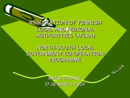 ASSOCIATION OF FINNISH LOCAL AND REGIONAL AUTHORITIES (AFLRA) NORTH-SOUTH LOCAL GOVERNMENT CO-OPERATION PROGRAMME BASIC COURSE 17-18 MARCH 2009.