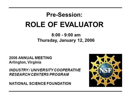 2006 ANNUAL MEETING Arlington, Virginia INDUSTRY / UNIVERSITY COOPERATIVE RESEARCH CENTERS PROGRAM Pre-Session: ROLE OF EVALUATOR 8:00 - 9:00 am Thursday,