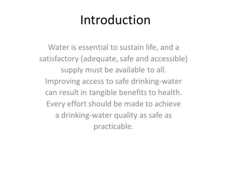 Introduction Water is essential to sustain life, and a satisfactory (adequate, safe and accessible) supply must be available to all. Improving access to.
