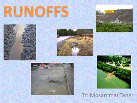 BY: Mosammat Taher. WHAT IS A RUNOFF ? A run off is when water flows over land areas mixing with soil, minerals, and other contents, finally draining.