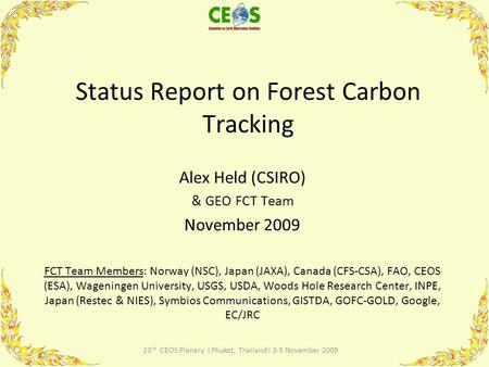 23 rd CEOS Plenary I Phuket, Thailand I 3-5 November 2009 Status Report on Forest Carbon Tracking Alex Held (CSIRO) & GEO FCT Team November 2009 FCT Team.