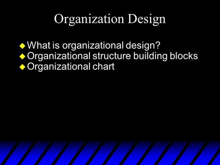 Organization Design u What is organizational design? u Organizational structure building blocks u Organizational chart.