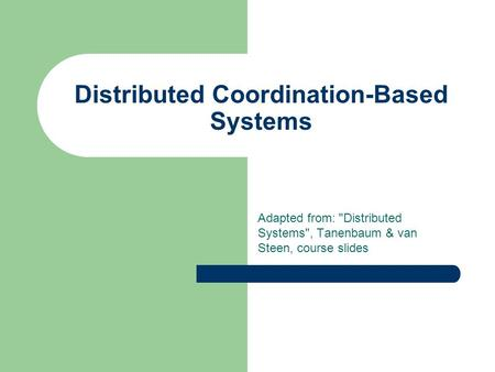 Distributed Coordination-Based Systems Adapted from: Distributed Systems, Tanenbaum & van Steen, course slides.