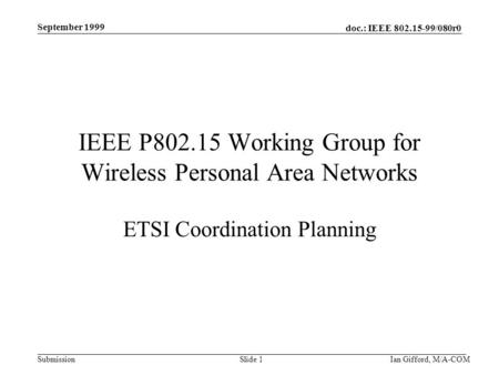 Doc.: IEEE 802.15-99/080r0 Submission September 1999 Ian Gifford, M/A-COMSlide 1 IEEE P802.15 Working Group for Wireless Personal Area Networks ETSI Coordination.