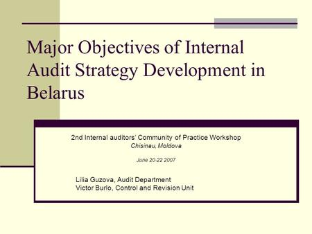 Major Objectives of Internal Audit Strategy Development in Belarus 2nd Internal auditors' Community of Practice Workshop Chisinau, Moldova June 20-22 2007.