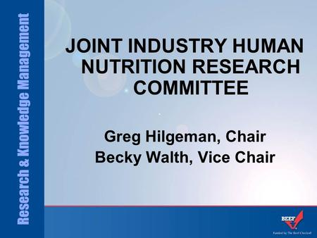 Research & Knowledge Management JOINT INDUSTRY HUMAN NUTRITION RESEARCH COMMITTEE Greg Hilgeman, Chair Becky Walth, Vice Chair.