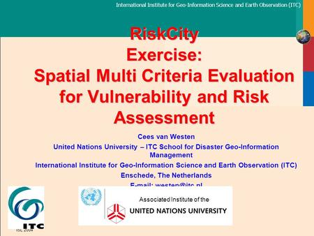 International Institute for Geo-Information Science and Earth Observation (ITC) ISL 2004 RiskCity Exercise: Spatial Multi Criteria Evaluation for Vulnerability.