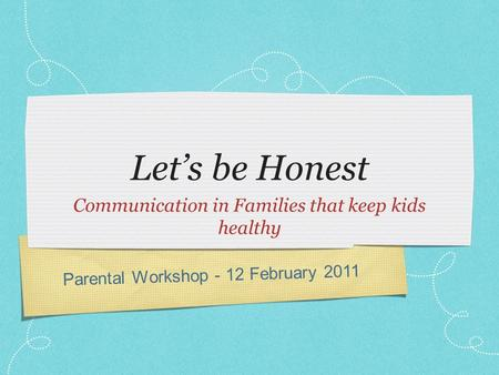 Parental Workshop - 12 February 2011 Let's be Honest Communication in Families that keep kids healthy.