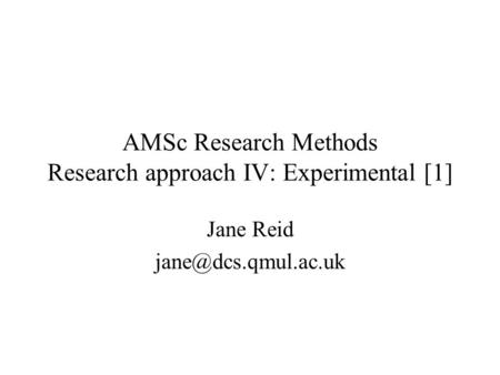 AMSc Research Methods Research approach IV: Experimental [1] Jane Reid