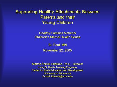 Supporting Healthy Attachments Between Parents and their Young Children Healthy Families Network Children's Mental Health Series St. Paul, MN November.