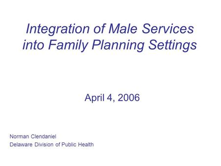 Integration of Male Services into Family Planning Settings April 4, 2006 Norman Clendaniel Delaware Division of Public Health.