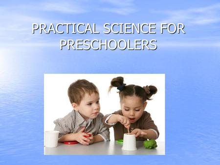 PRACTICAL SCIENCE FOR PRESCHOOLERS. Young children are natural scientist who observe the people, animals, and objects in their environment; conduct experiments;