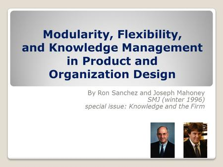 Modularity, Flexibility, and Knowledge Management in Product and Organization Design By Ron Sanchez and Joseph Mahoney SMJ (winter 1996) special issue: