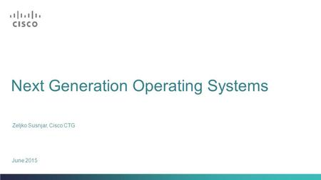 Next Generation Operating Systems Zeljko Susnjar, Cisco CTG June 2015.