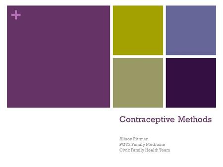 + Contraceptive Methods Alison Pittman PGY2 Family Medicine Civic Family Health Team.