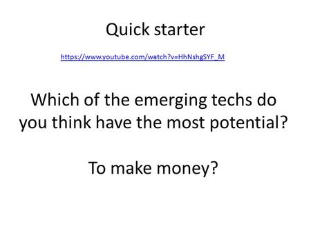Quick starter https://www.youtube.com/watch?v=HhNshgSYF_M Which of the emerging techs do you think have the most potential? To make money?