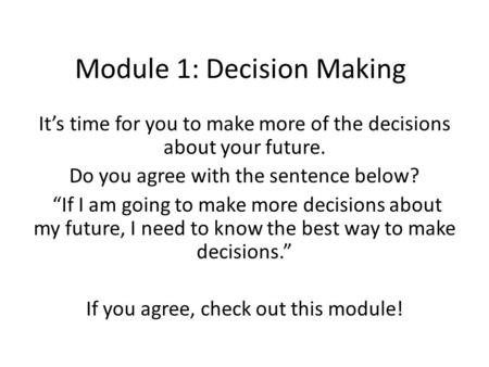 "Module 1: Decision Making It's time for you to make more of the decisions about your future. Do you agree with the sentence below? ""If I am going to make."
