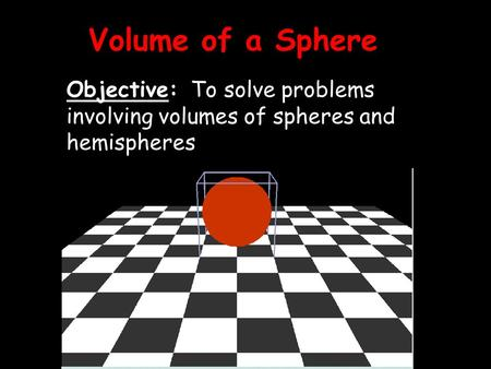 Volume of a Sphere Objective: To solve problems involving volumes of spheres and hemispheres.