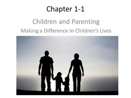 Chapter 1-1 Children and Parenting Making a Difference in Children's Lives.