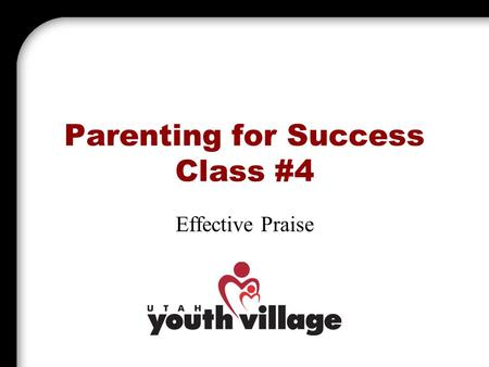 Parenting for Success Class #4 Effective Praise. Introduction Praise is Powerful! Praising your child is one of the most important things a parent can.