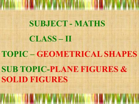 SUBJECT - MATHS CLASS – II TOPIC – GEOMETRICAL SHAPES SUB TOPIC-PLANE FIGURES & SOLID FIGURES.