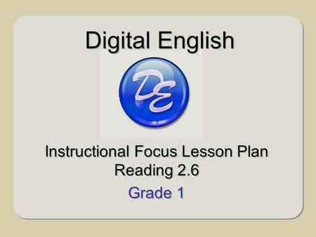 Instructional Focus Lesson Plan Reading 2.6 Grade 1 Instructional Focus Lesson Plan Reading 2.6 Grade 1 Digital English.