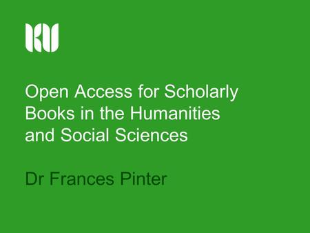Open Access for Scholarly Books in the Humanities and Social Sciences Dr Frances Pinter.