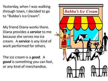 "Yesterday, when I was walking through town, I decided to go to ""Bubba's Ice Cream"". My friend Diana works there. Diana provides a service to me because."