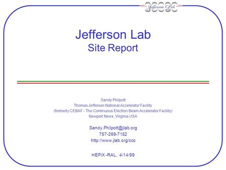 Jefferson Lab Site Report Sandy Philpott Thomas Jefferson National Accelerator Facility (formerly CEBAF - The Continuous Electron Beam Accelerator Facility)