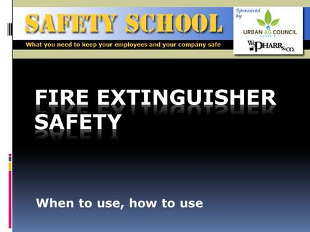 When to use, how to use. Objective To make all employees aware of the danger posed by fires, and when and how to use fire extinguishers safely SAFETY.