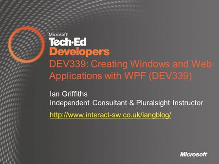 DEV339: Creating Windows and Web Applications with WPF (DEV339) Ian Griffiths Independent Consultant & Pluralsight Instructor