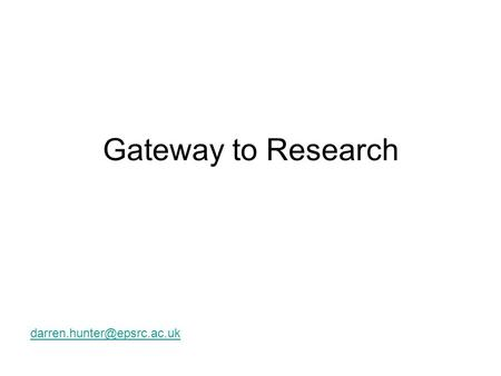 Gateway to Research Gateway to Research The Vision: Over the next 2 years, RCUK will work to deliver a web based Portal, single.