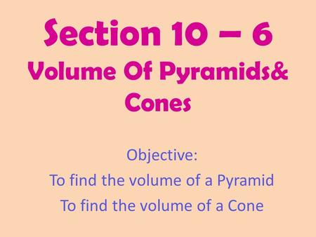 Section 10 – 6 Volume Of Pyramids& Cones