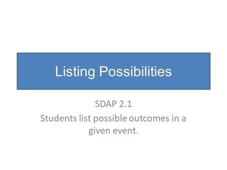 Listing Possibilities SDAP 2.1 Students list possible outcomes in a given event.
