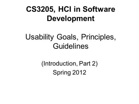 CS3205, HCI in Software Development Usability Goals, Principles, Guidelines (Introduction, Part 2) Spring 2012.