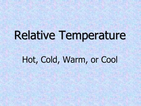 Relative Temperature Relative Temperature Hot, Cold, Warm, or Cool.