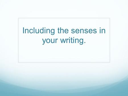 Including the senses in your writing.. What are the senses?