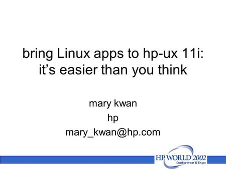 Bring Linux apps to hp-ux 11i: it's easier than you think mary kwan hp