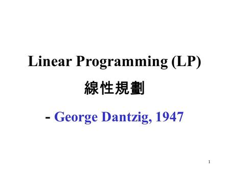 1 Linear Programming (LP) 線性規劃 - George Dantzig, 1947.