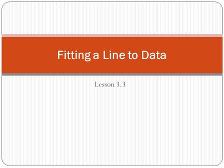 Lesson 3.3 Fitting a Line to Data. When you graph points from an arithmetic sequence, they lie on a line. When you collect and graph real-life data, the.