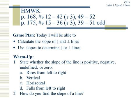 Ch. 3 3.6 & 3.7 || and  lines HMWK: p. 168, #s 12 – 42 (x 3), 49 – 52 p. 175, #s 15 – 36 (x 3), 39 – 51 odd Game Plan: Today I will be able to  Calculate.